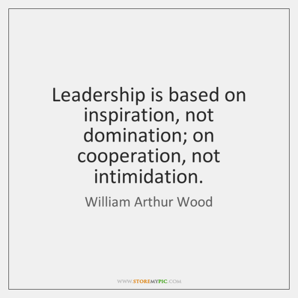 Leadership is based on inspiration, not domination; on cooperation, not intimidation.