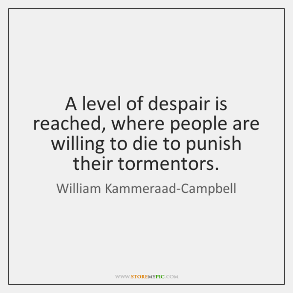 A level of despair is reached, where people are willing to die ...