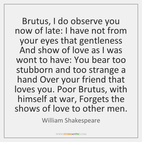Brutus, I do observe you now of late: I have not from ...