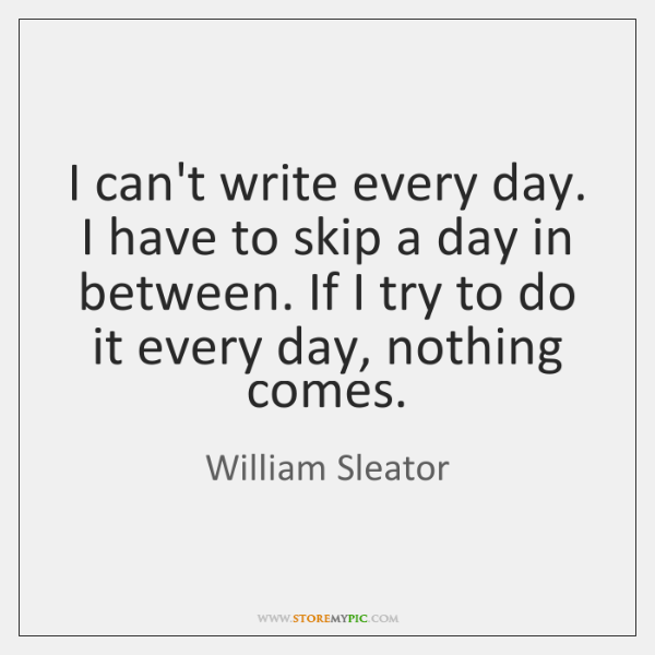 I can't write every day. I have to skip a day in ...