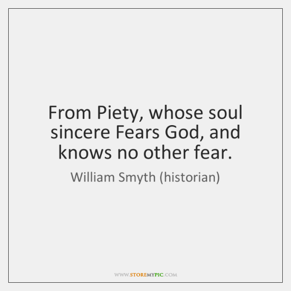 From Piety, whose soul sincere Fears God, and knows no other fear.