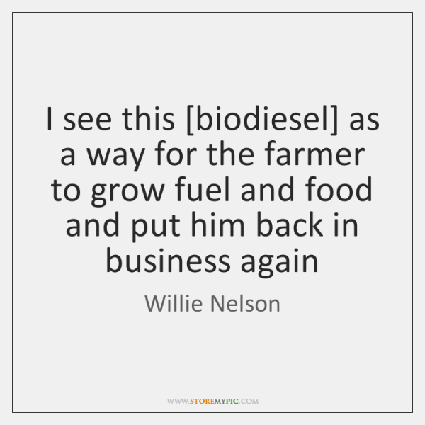I see this [biodiesel] as a way for the farmer to grow ...