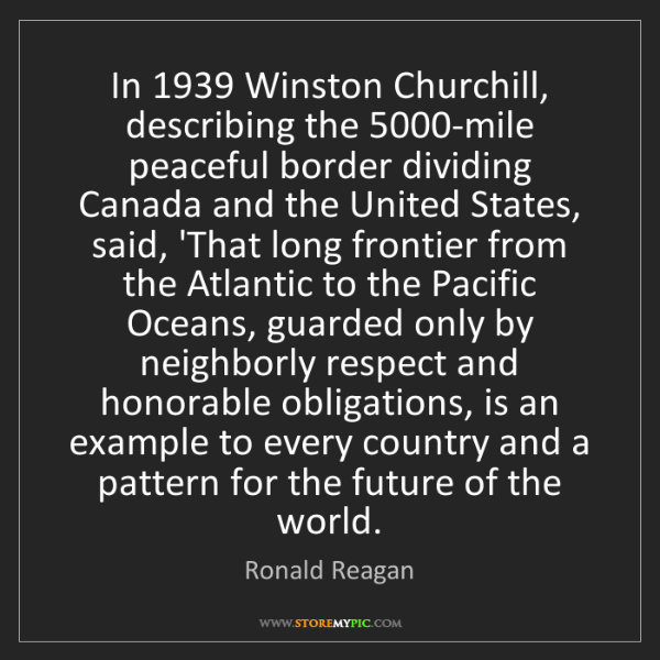 Ronald Reagan: In 1939 Winston Churchill, describing the 5000-mile peaceful...