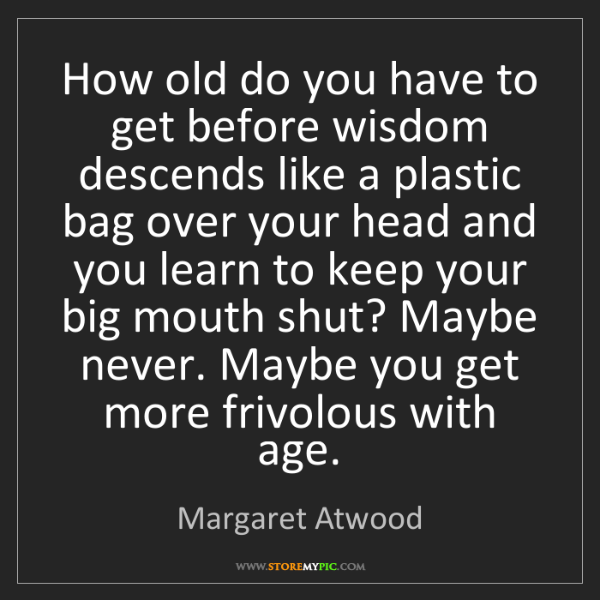 Margaret Atwood: How old do you have to get before wisdom descends like...