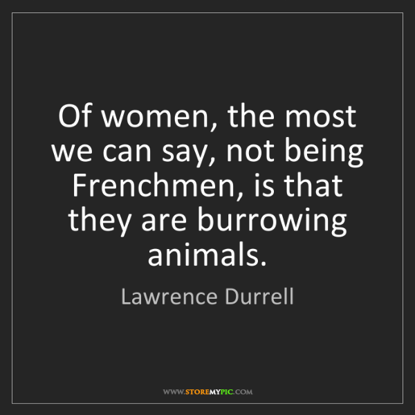 Lawrence Durrell: Of women, the most we can say, not being Frenchmen, is...