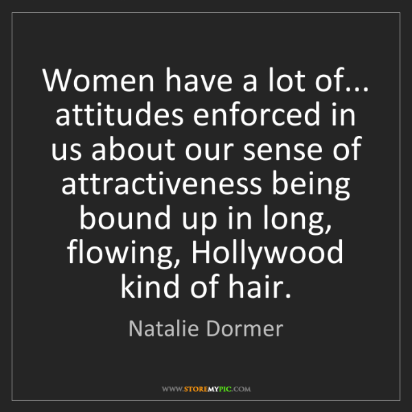 Natalie Dormer: Women have a lot of... attitudes enforced in us about...