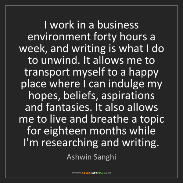 Ashwin Sanghi: I work in a business environment forty hours a week,...