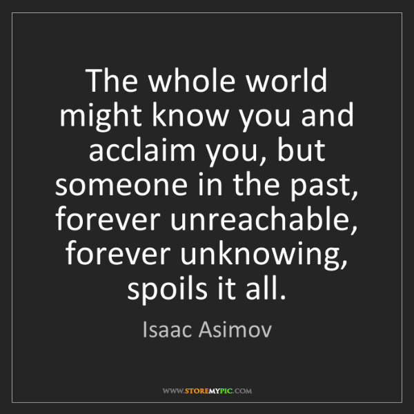 Isaac Asimov: The whole world might know you and acclaim you, but someone...