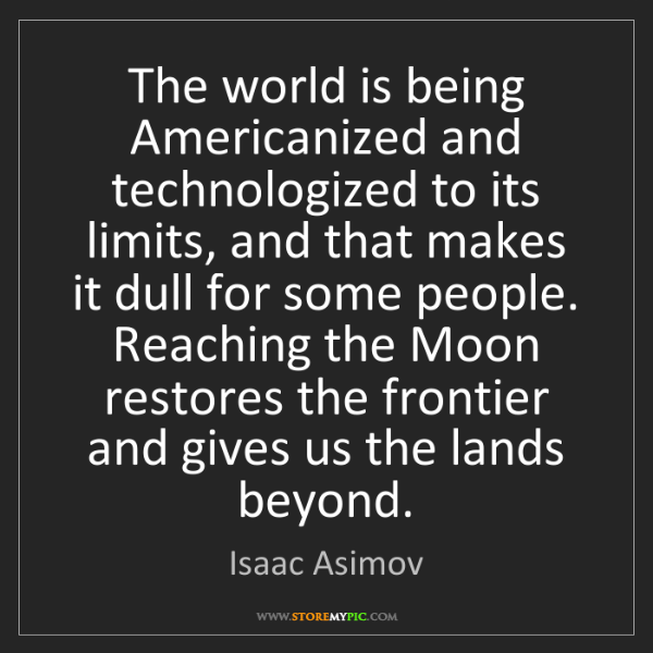 Isaac Asimov: The world is being Americanized and technologized to...