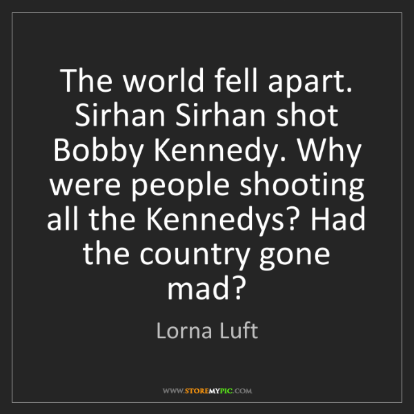 Lorna Luft: The world fell apart. Sirhan Sirhan shot Bobby Kennedy....