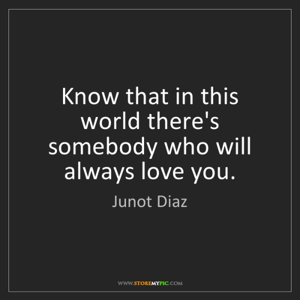 Junot Diaz: Know that in this world there's somebody who will always...