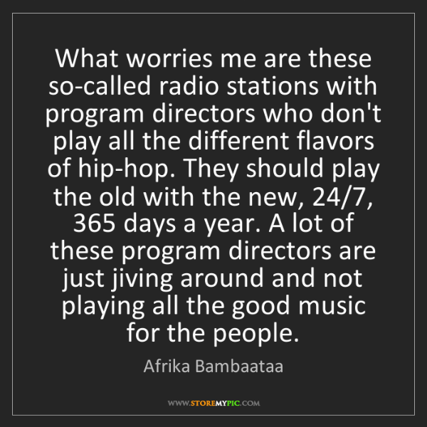 Afrika Bambaataa: What worries me are these so-called radio stations with...