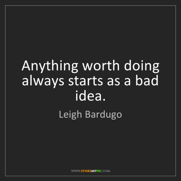 Leigh Bardugo: Anything worth doing always starts as a bad idea.