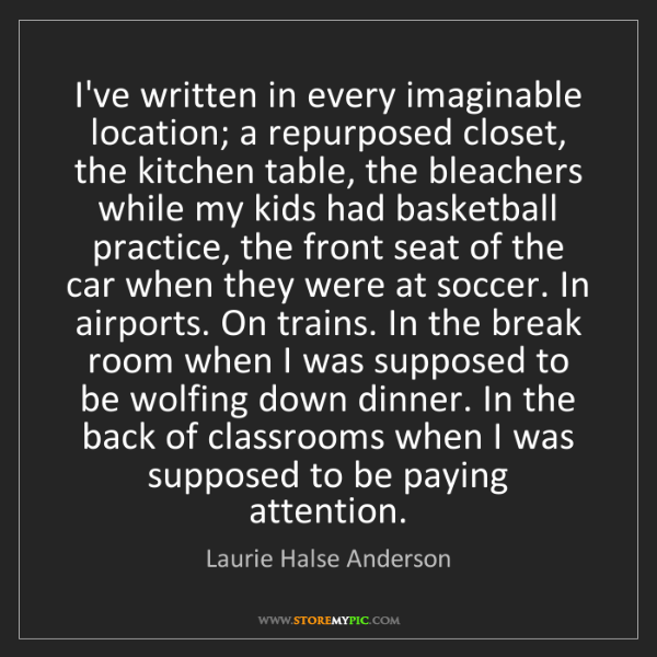 Laurie Halse Anderson: I've written in every imaginable location; a repurposed...