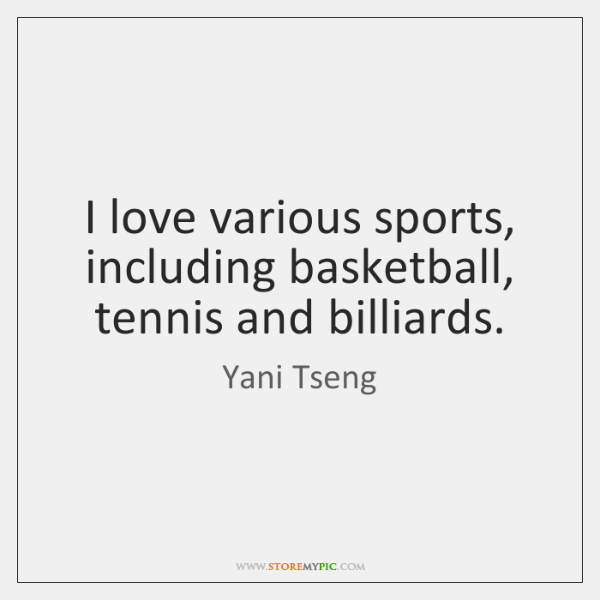 I love various sports, including basketball, tennis and billiards.