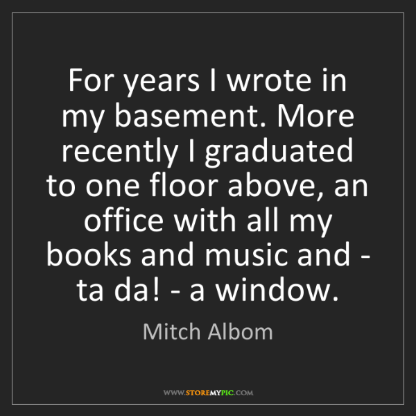 Mitch Albom: For years I wrote in my basement. More recently I graduated...