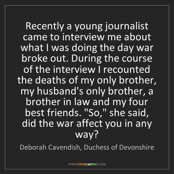 Deborah Cavendish, Duchess of Devonshire: Recently a young journalist came to interview me about...