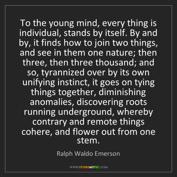 Ralph Waldo Emerson: To the young mind, every thing is individual, stands...