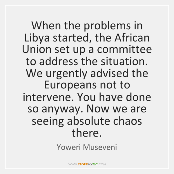 When the problems in Libya started, the African Union set up a ...
