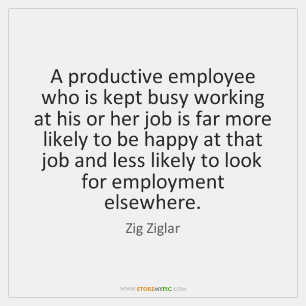 A productive employee who is kept busy working at his or her ...