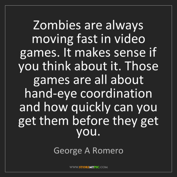 George A Romero: Zombies are always moving fast in video games. It makes...