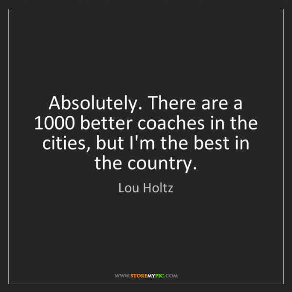 Lou Holtz: Absolutely. There are a 1000 better coaches in the cities,...