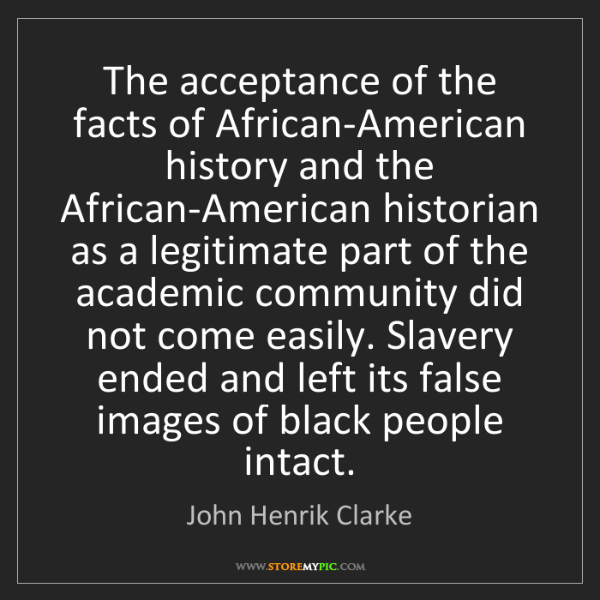 John Henrik Clarke: The acceptance of the facts of African-American history...