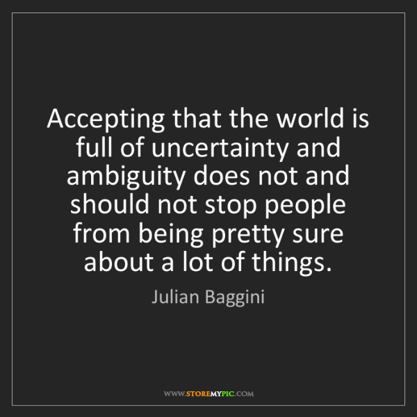 Julian Baggini: Accepting that the world is full of uncertainty and ambiguity...
