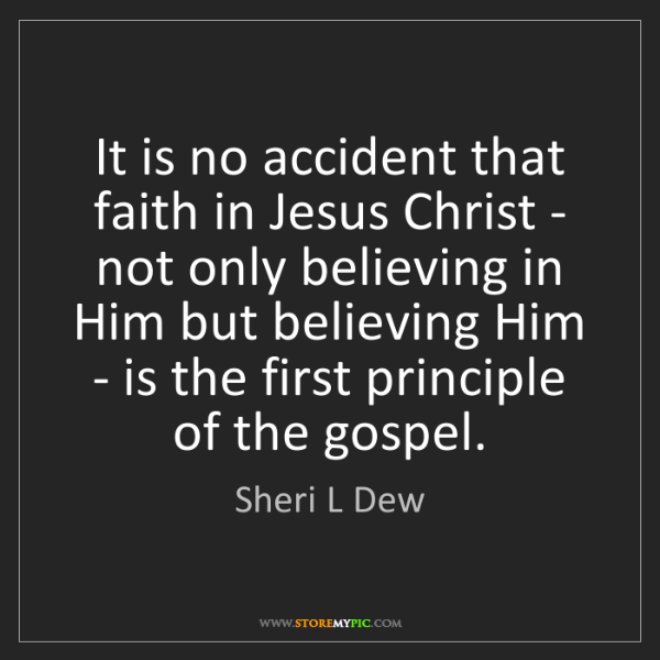 Sheri L Dew: It is no accident that faith in Jesus Christ - not only...