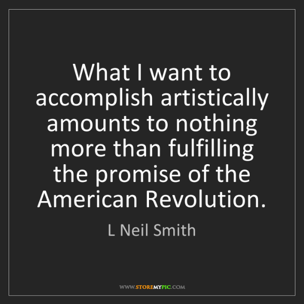L Neil Smith: What I want to accomplish artistically amounts to nothing...