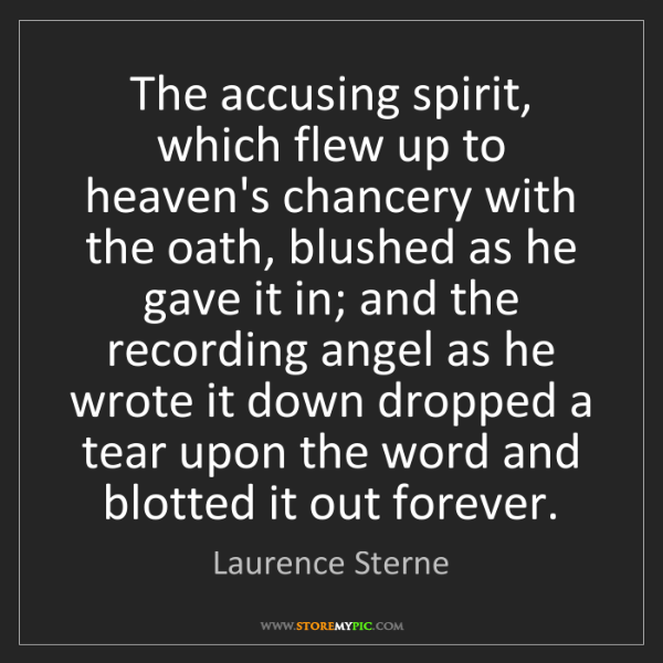 Laurence Sterne: The accusing spirit, which flew up to heaven's chancery...