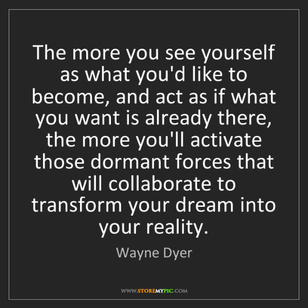 Wayne Dyer: The more you see yourself as what you'd like to become,...