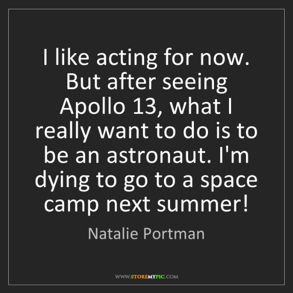 Natalie Portman: I like acting for now. But after seeing Apollo 13, what...