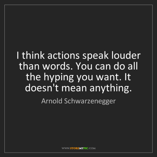 Arnold Schwarzenegger: I think actions speak louder than words. You can do all...