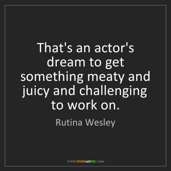 Rutina Wesley: That's an actor's dream to get something meaty and juicy...