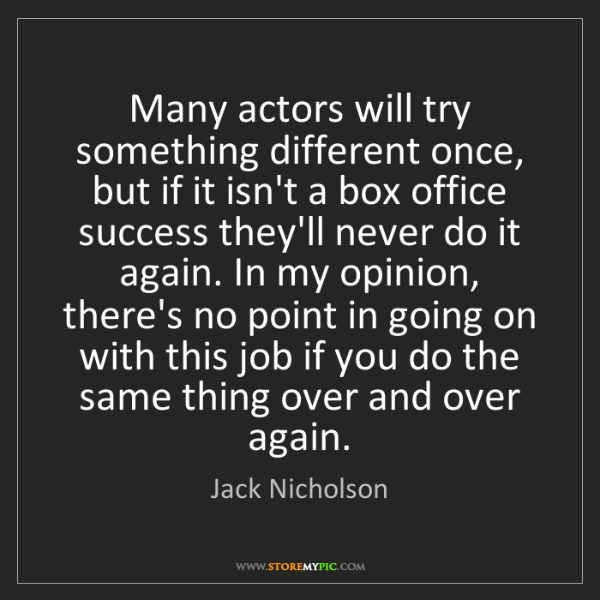 Jack Nicholson: Many actors will try something different once, but if...