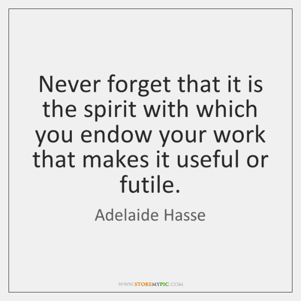 Never forget that it is the spirit with which you endow your ...