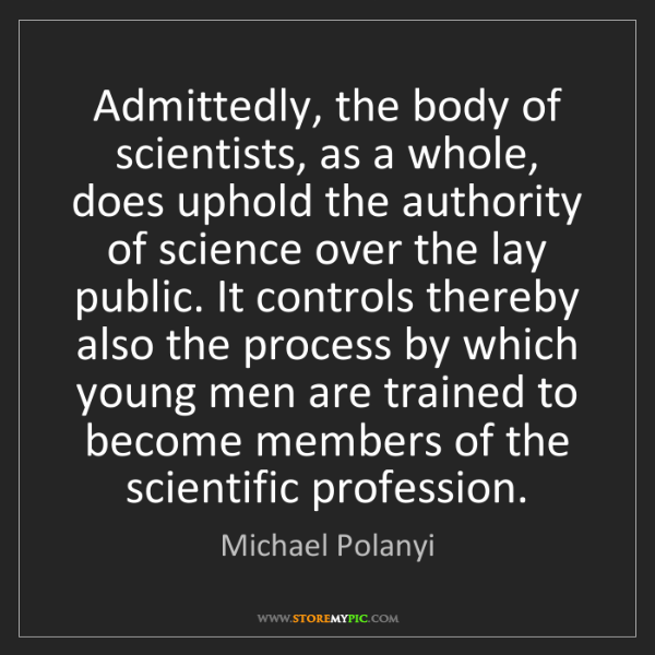 Michael Polanyi: Admittedly, the body of scientists, as a whole, does...