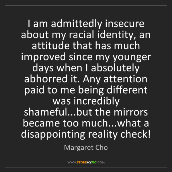 Margaret Cho: I am admittedly insecure about my racial identity, an...