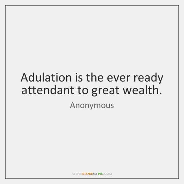 Adulation is the ever ready attendant to great wealth.