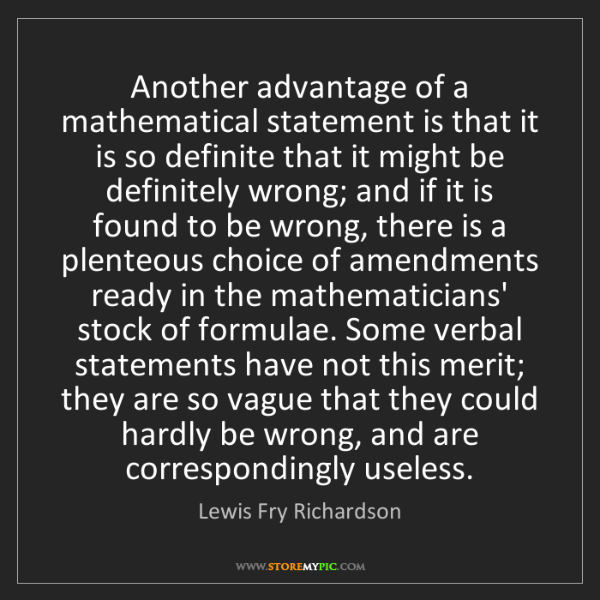 Lewis Fry Richardson: Another advantage of a mathematical statement is that...