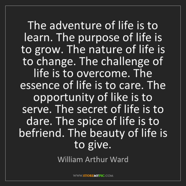 William Arthur Ward: The adventure of life is to learn. The purpose of life...