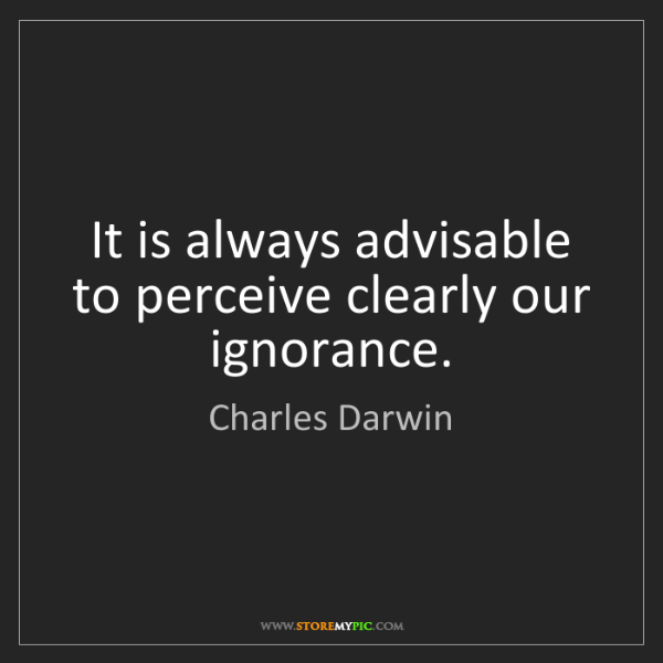 Charles Darwin: It is always advisable to perceive clearly our ignorance.