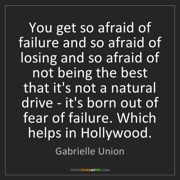 Gabrielle Union: You get so afraid of failure and so afraid of losing...