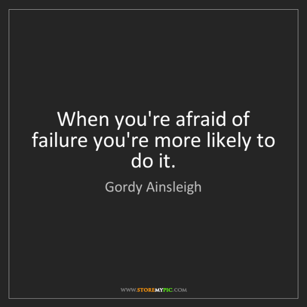 Gordy Ainsleigh: When you're afraid of failure you're more likely to do...