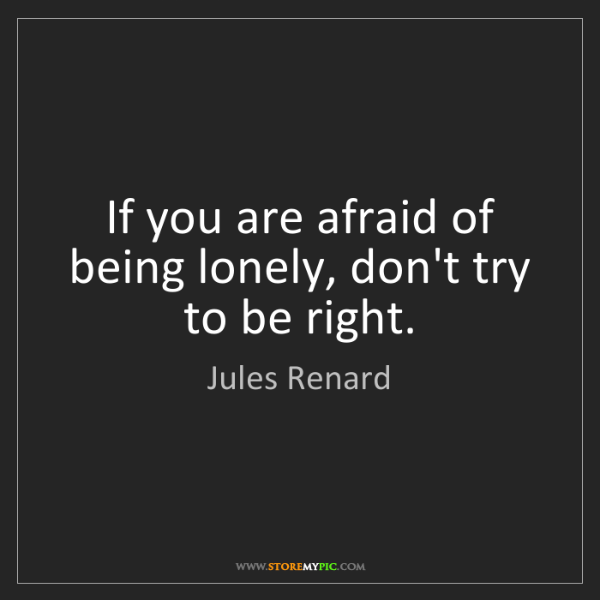 Jules Renard: If you are afraid of being lonely, don't try to be right.