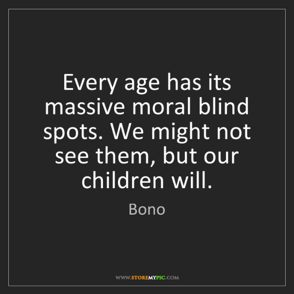 Bono: Every age has its massive moral blind spots. We might...
