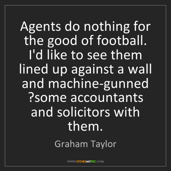 Graham Taylor: Agents do nothing for the good of football. I'd like...