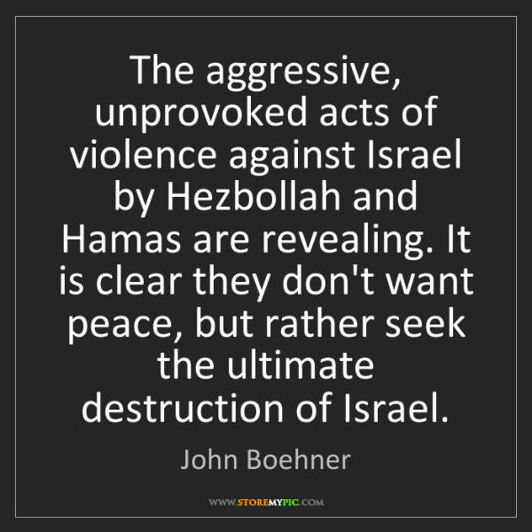 John Boehner: The aggressive, unprovoked acts of violence against Israel...