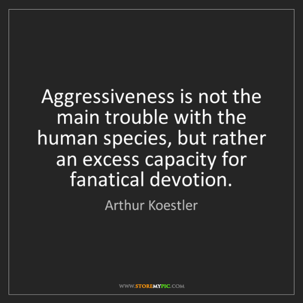 Arthur Koestler: Aggressiveness is not the main trouble with the human...